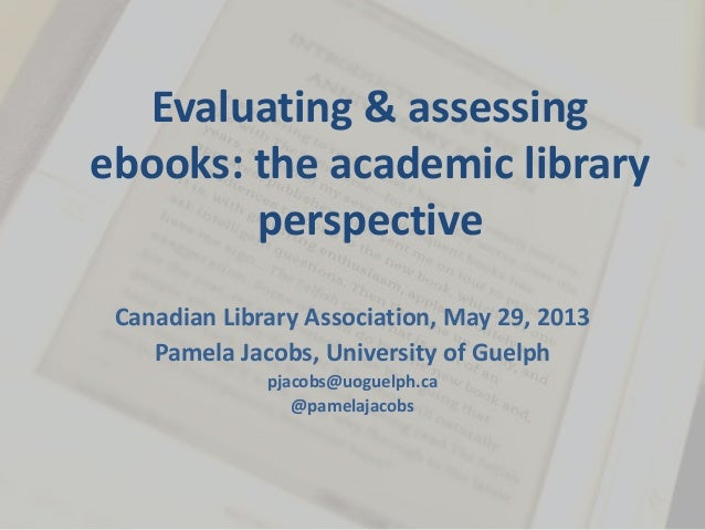 Evaluating & assessing ebooks: the academic library perspective Canadian Library Association, May 29, 2013 Pamela Jacobs, ...