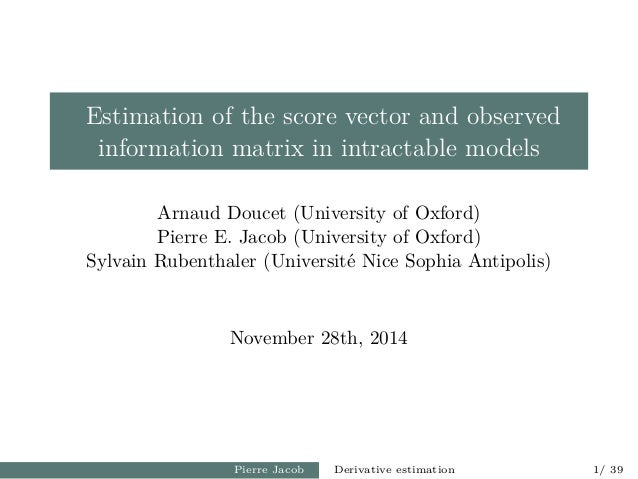 Estimation of the score vector and observed information matrix in intractable models Arnaud Doucet (University of Oxford) ...