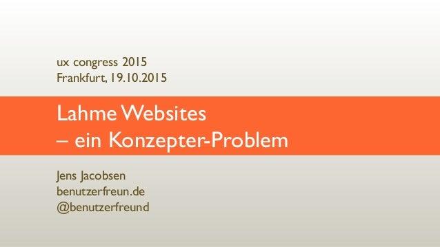 Jens Jacobsen benutzerfreun.de @benutzerfreund Lahme Websites  – ein Konzepter-Problem ux congress 2015 Frankfurt, 19.10...