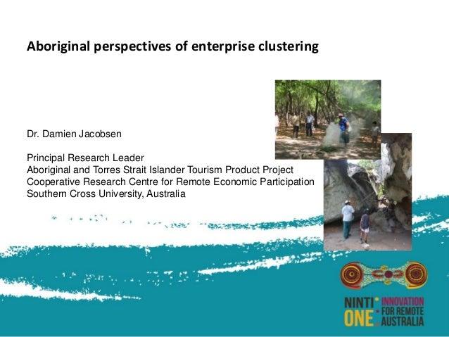 Aboriginal perspectives of enterprise clustering Dr. Damien Jacobsen Principal Research Leader Aboriginal and Torres Strai...
