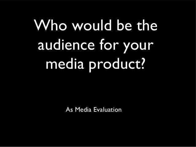 Who would be theaudience for your media product?    As Media Evaluation