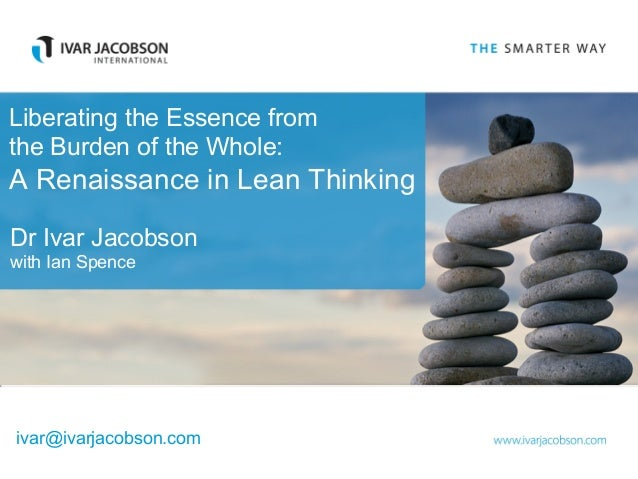 Liberating the Essence from the Burden of the Whole: A Renaissance in Lean Thinking Dr Ivar Jacobson with Ian Spence ivar@...
