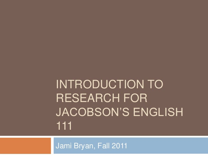 """INTRODUCTION TORESEARCH FORJACOBSON""""S ENGLISH111Jami Bryan, Fall 2011"""