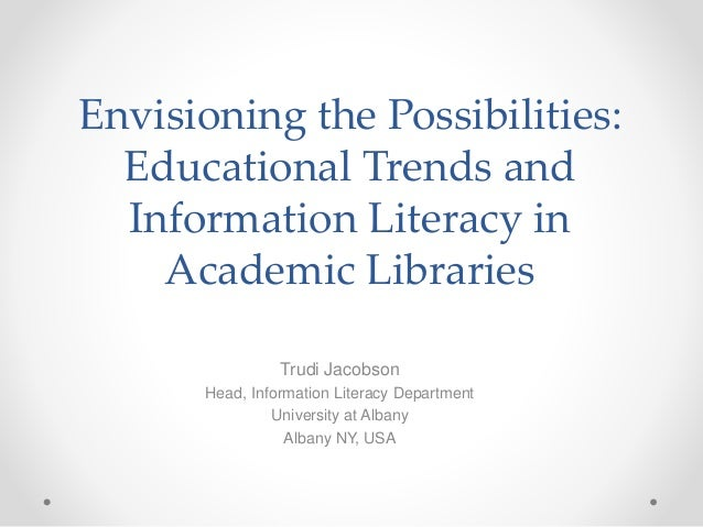 Envisioning the Possibilities: Educational Trends and Information Literacy in Academic Libraries Trudi Jacobson Head, Info...