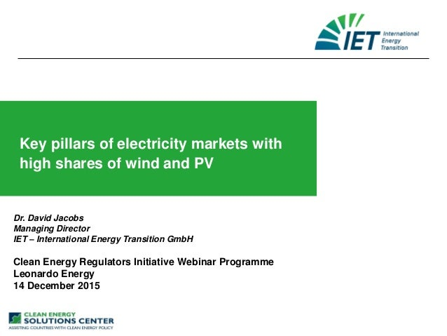 Key pillars of electricity markets with high shares of wind and PV Dr. David Jacobs Managing Director IET – International ...