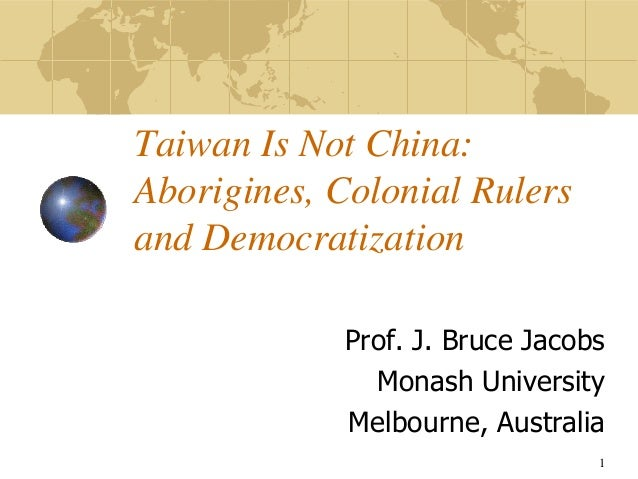 Taiwan Is Not China:Aborigines, Colonial Rulersand DemocratizationProf. J. Bruce JacobsMonash UniversityMelbourne, Austral...