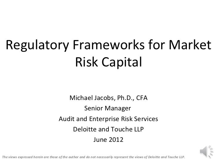 Regulatory Frameworks for Market             Risk Capital                                        Michael Jacobs, Ph.D., CF...