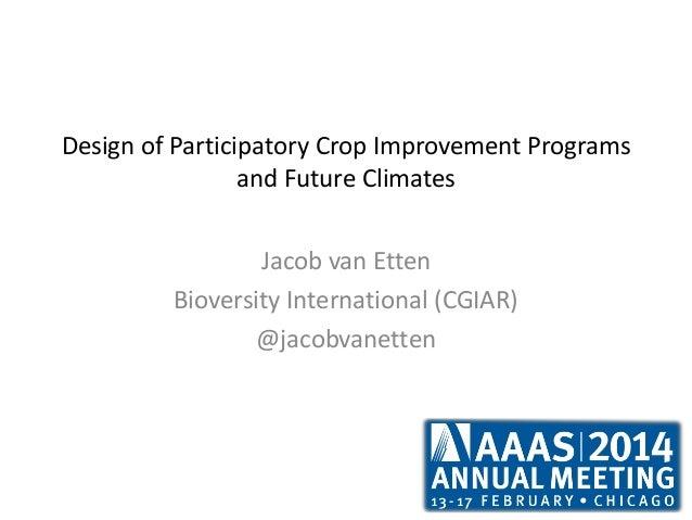 Design of Participatory Crop Improvement Programs and Future Climates Jacob van Etten Bioversity International (CGIAR) @ja...
