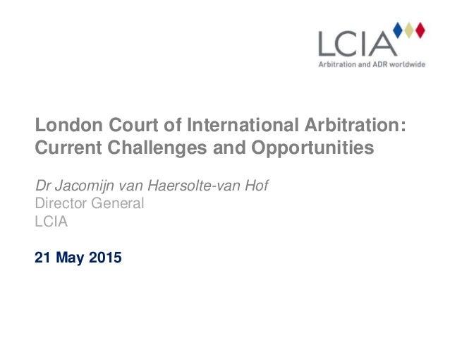 London Court of International Arbitration: Current Challenges and Opportunities Dr Jacomijn van Haersolte-van Hof Director...
