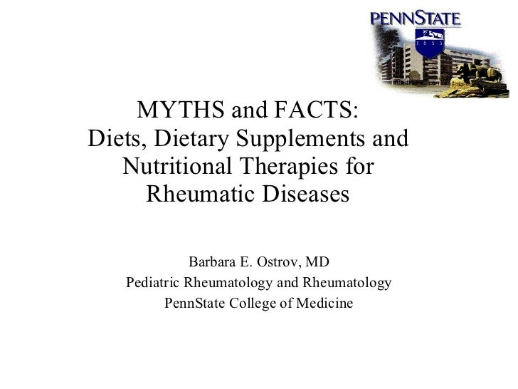 MYTHS and FACTS: Diets, Dietary Supplements and Nutritional Therapies for Rheumatic Diseases Barbara E. Ostrov, MD Pediatr...