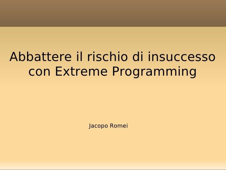 Abbattere il rischio di insuccesso   con Extreme Programming                 Jacopo Romei