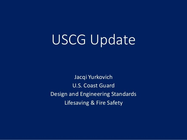 USCG Update Jacqi Yurkovich U.S. Coast Guard Design and Engineering Standards Lifesaving & Fire Safety