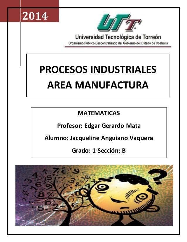 2014  PROCESOS INDUSTRIALES  AREA MANUFACTURA  MATEMATICAS  Profesor: Edgar Gerardo Mata  Alumno: Jacqueline Anguiano Vaqu...