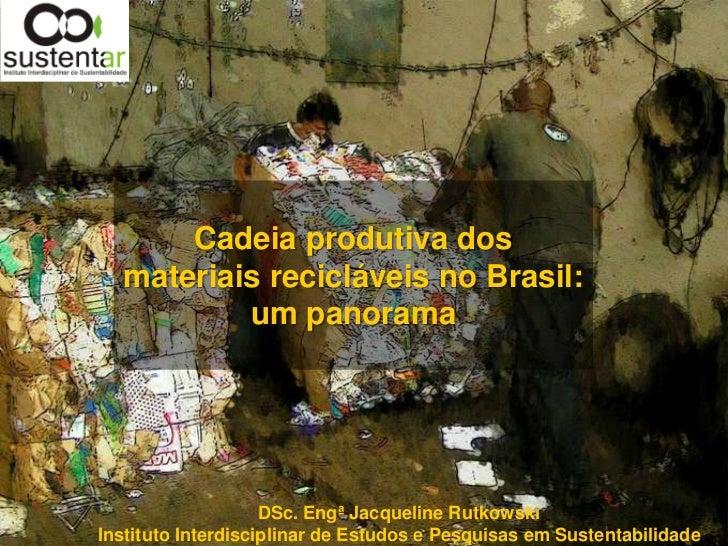 Cadeia produtiva dos  materiais recicláveis no Brasil:          um panorama                    DSc. Engª Jacqueline Rutkow...