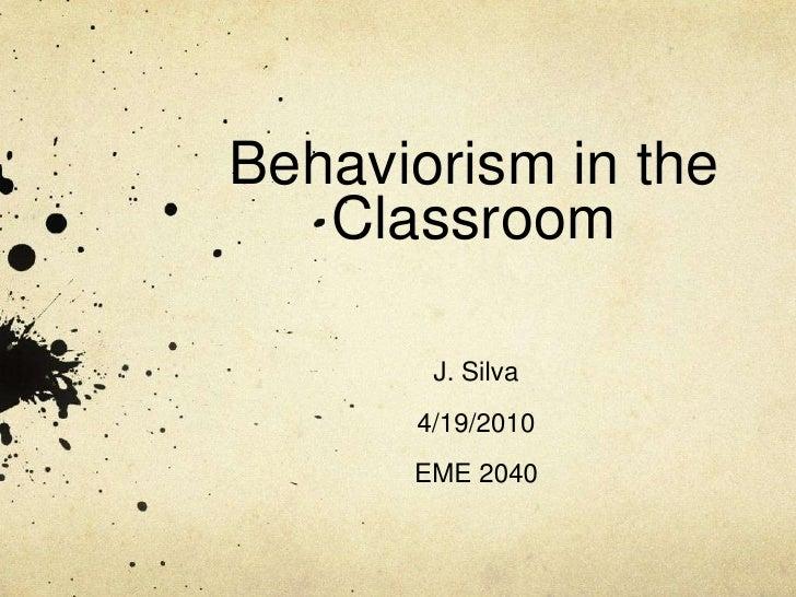 Behaviorism in the Classroom<br />J. Silva<br />4/19/2010<br />EME 2040<br />