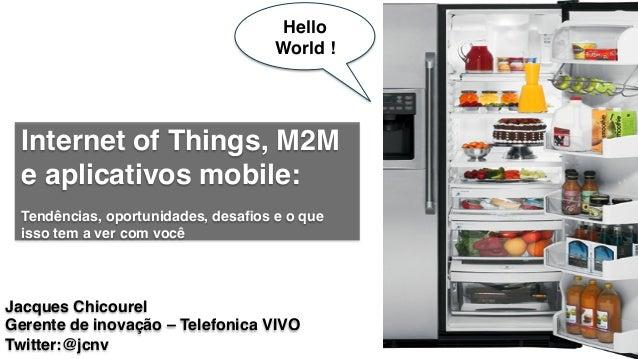 Internet of Things, M2M e aplicativos mobile: ! ! Tendências, oportunidades, desafios e o que isso tem a ver com você! Jacq...