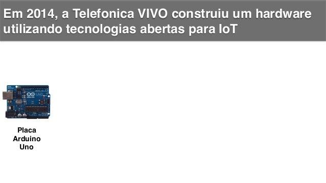 Em 2014, a Telefonica VIVO construiu um hardware utilizando tecnologias abertas para IoT! +   Placa Arduino Uno! Placa d...