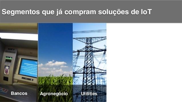 Segmentos que já compram soluções de IoT! Bancos! Agronegócio! Utilities! Saúde!