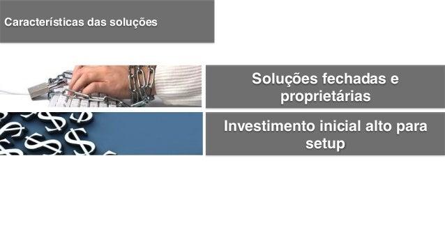 Investimento inicial alto para setup! Soluções fechadas e proprietárias! Dificuldades na integração! Características das so...