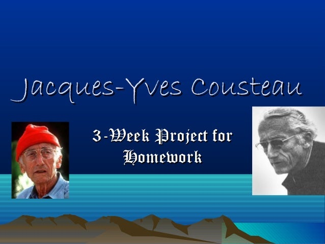 Jacques-Yves CousteauJacques-Yves Cousteau 3-Week Project for3-Week Project for HomeworkHomework