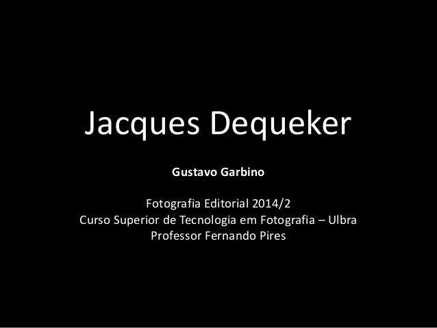 Jacques Dequeker  Gustavo Garbino  Fotografia Editorial 2014/2  Curso Superior de Tecnologia em Fotografia – Ulbra  Profes...