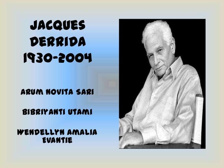Jacques Derrida1930-2004<br />Arum Novita Sari<br />Bibriyanti Utami<br />Wendellyn Amalia Evantie<br />