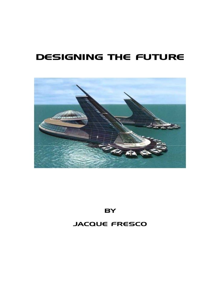 DESIGNING THE FUTURE          BY     JACQUE FRESCO