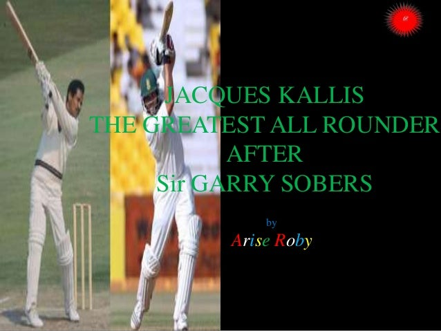 JACQUES KALLIS THE GREATEST ALL ROUNDER AFTER Sir GARRY SOBERS by  Arise Roby