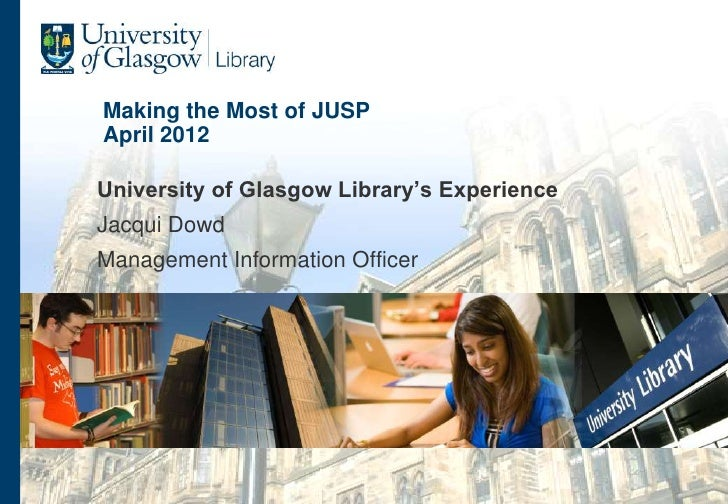 Making the Most of JUSPApril 2012University of Glasgow Library's ExperienceJacqui DowdManagement Information Officer