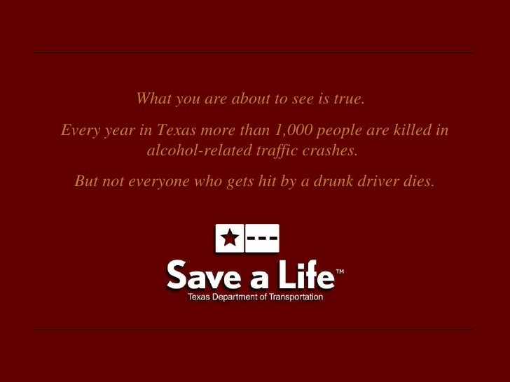 What you are about to see is true.  Every year in Texas more than 1,000 people are killed in alcohol-related traffic crash...