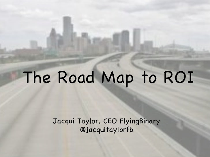 The Road Map to ROI Jacqui Taylor, CEO FlyingBinary @jacquitaylorfb