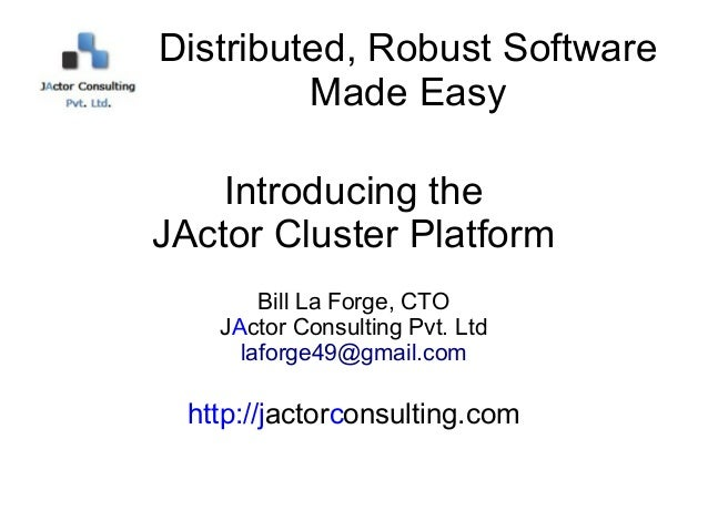 Distributed, Robust Software         Made Easy    Introducing theJActor Cluster Platform        Bill La Forge, CTO    JAct...