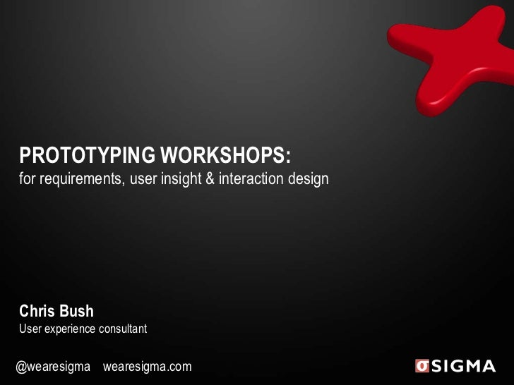 PROTOTYPING WORKSHOPS:<br />for requirements, user insight & interaction design<br />Chris BushUser experience consultant<...