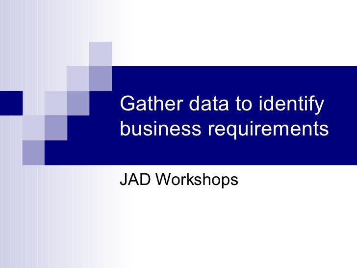 Gather data to identify business requirements JAD Workshops