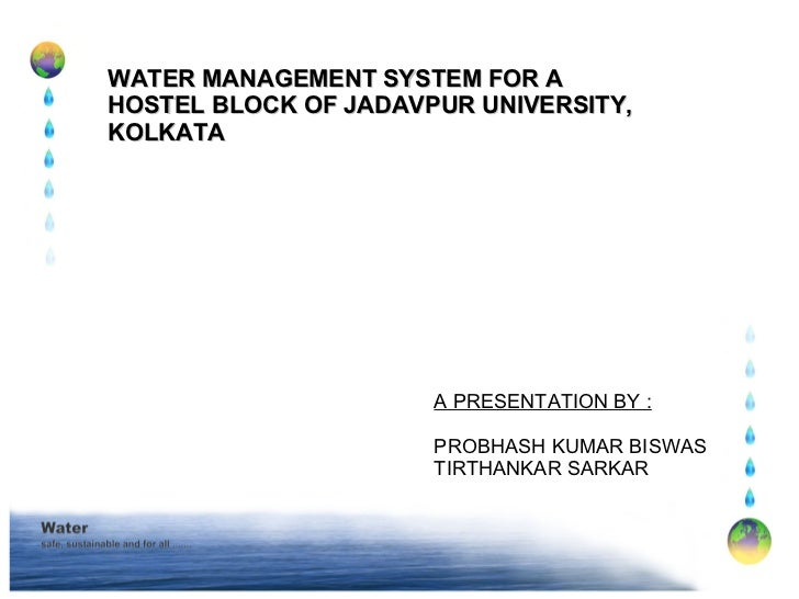 WATER MANAGEMENT SYSTEM FOR A HOSTEL BLOCK OF JADAVPUR UNIVERSITY, KOLKATA A PRESENTATION BY : PROBHASH KUMAR BISWAS TIRTH...