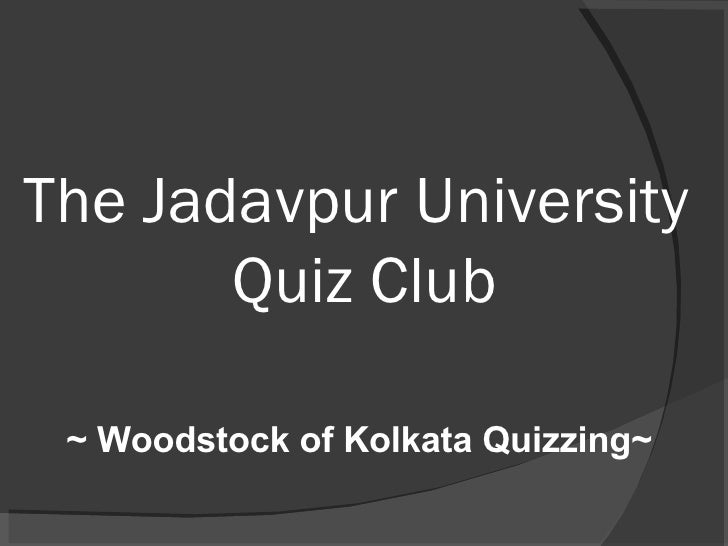 The Jadavpur University  Quiz Club ~ Woodstock of Kolkata Quizzing~