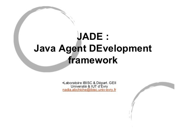 JADE : Java Agent DEvelopment framework •Laboratoire IBISC & Départ. GEII Université & IUT d'Evry nadia.abchiche@ibisc.uni...