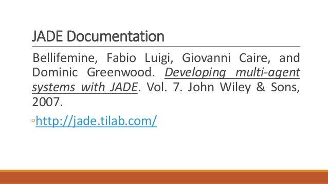 JADE Documentation Bellifemine, Fabio Luigi, Giovanni Caire, and Dominic Greenwood. Developing multi-agent systems with JA...