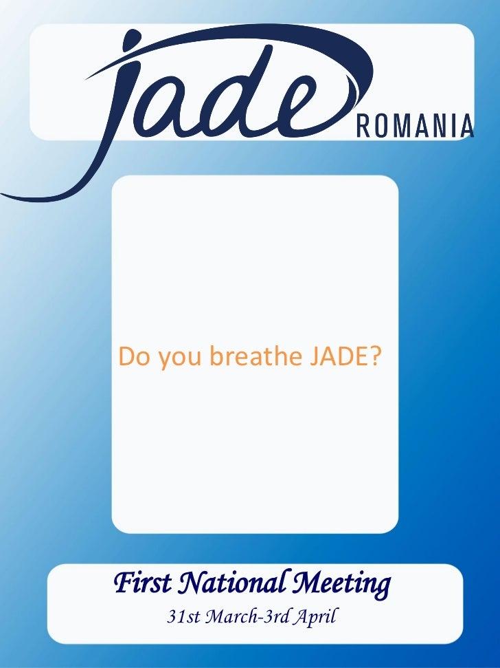 Do you breathe JADE?       Do you speak   ENTREPRENEURSHIP?   First National MeetingFirst National Meeting      31st March...