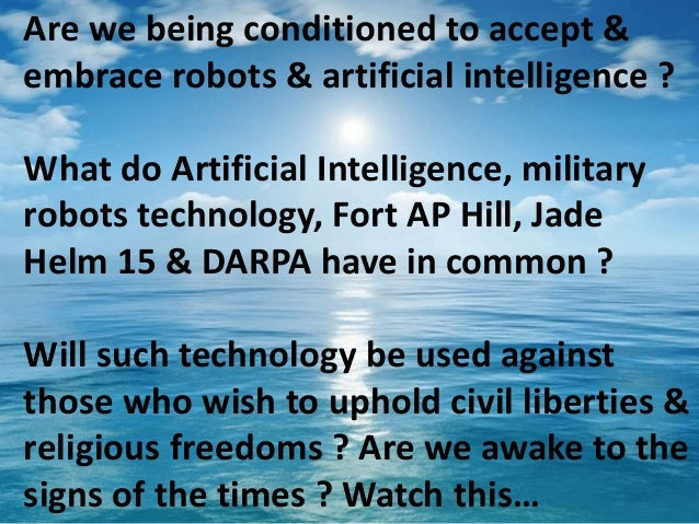 Are we being conditioned to accept & embrace robots & artificial intelligence ? What do Artificial Intelligence, military ...