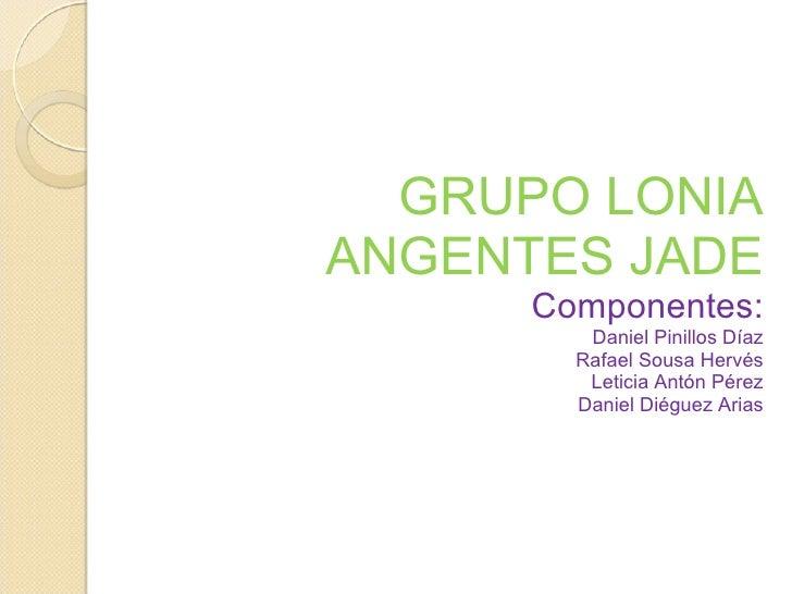 GRUPO LONIA ANGENTES JADE Componentes: Daniel Pinillos Díaz Rafael Sousa Hervés Leticia Antón Pérez Daniel Diéguez Arias