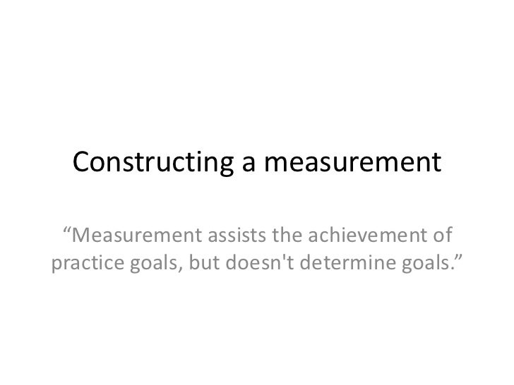 "Constructing a measurement ""Measurement assists the achievement ofpractice goals, but doesnt determine goals."""