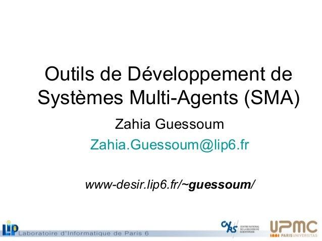 Outils de Développement de Systèmes Multi-Agents (SMA) Zahia Guessoum Zahia.Guessoum@lip6.fr www-desir.lip6.fr/~guessoum/