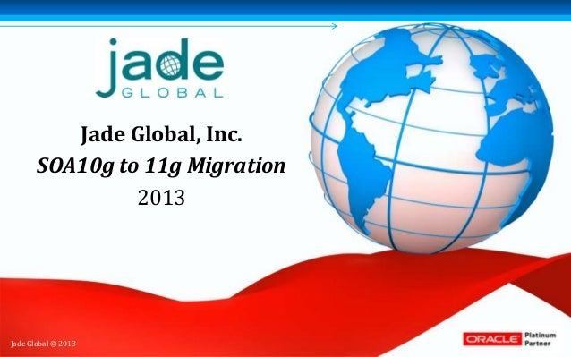 Jade Global, Inc.       SOA10g to 11g Migration                2013Jade Global © 2013