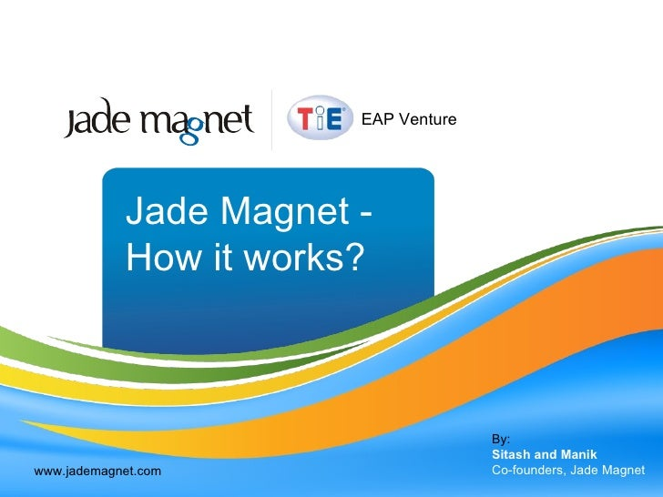 Jade Magnet - How it works? By: Sitash and Manik Co-founders, Jade Magnet www.jademagnet.com EAP Venture