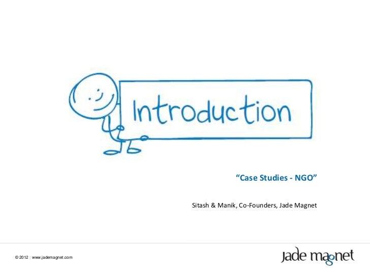 """Case Studies - NGO""                              Sitash & Manik, Co-Founders, Jade Magnet© 2012 | www.jademagnet.com"