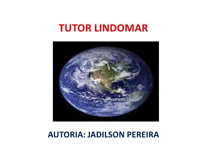 TUTOR LINDOMAR<br />AUTORIA: JADILSON PEREIRA<br />