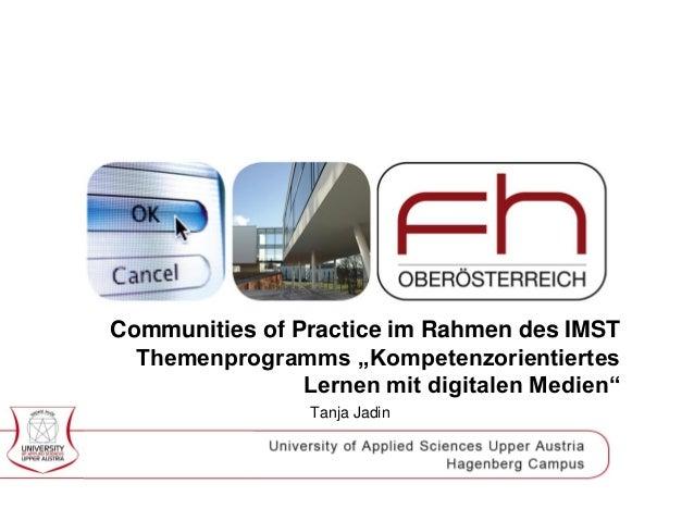 "Communities of Practice im Rahmen des IMST Themenprogramms ""Kompetenzorientiertes Lernen mit digitalen Medien"" Tanja Jadin"