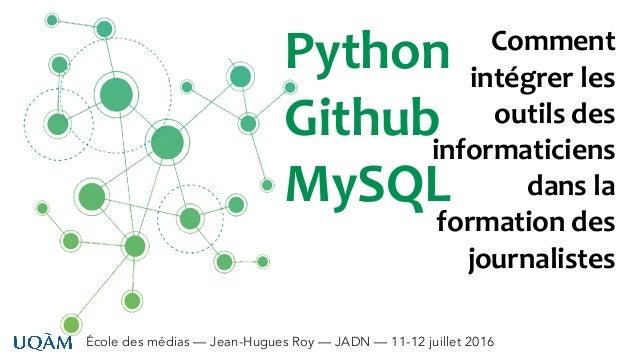École des médias — Jean-Hugues Roy — JADN — 11-12 juillet 2016 Python Github MySQL Comment intégrer les outils des informa...