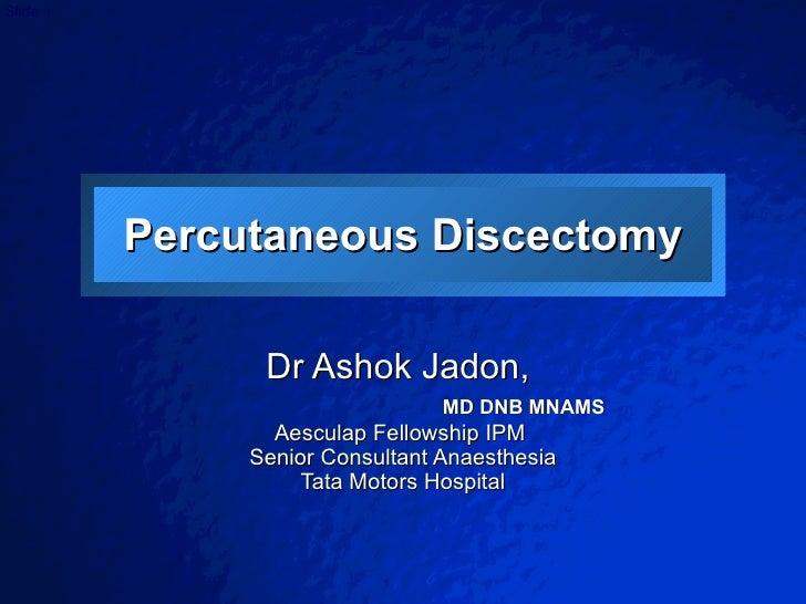 Percutaneous Discectomy Dr Ashok Jadon,  MD DNB MNAMS Aesculap Fellowship IPM  Senior Consultant Anaesthesia Tata Motors H...